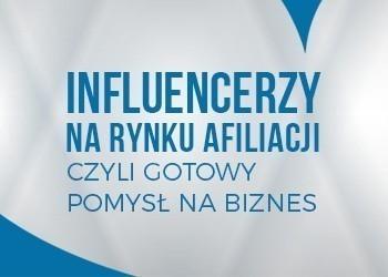 Influencerzy na rynku afiliacji, czyli gotowy pomysł na biznes